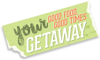 Your Getaway. Good Food, Good Times